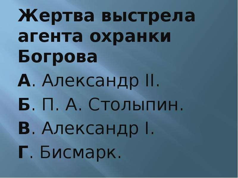 Жертва выстрела агента охранки Богрова А. Александр II. Б. П. А. Столыпин. В. Александр I. Г. Бисмар