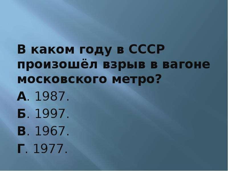 В каком году в СССР произошёл взрыв в вагоне московского метро? А. 1987. Б. 1997. В. 1967. Г. 1977.