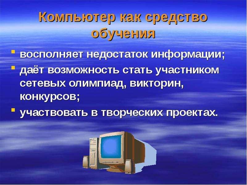 Компьютер как средство обучения восполняет недостаток информации; даёт возможность стать участником