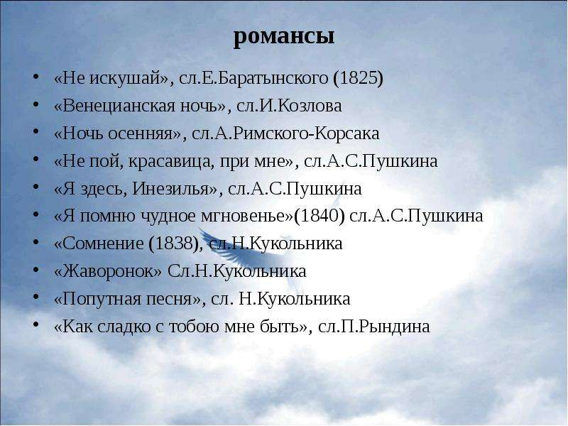 романсы «Не искушай», сл. Е. Баратынского (1825) «Венецианская ночь», сл. И. Козлова «Ночь осенняя»,