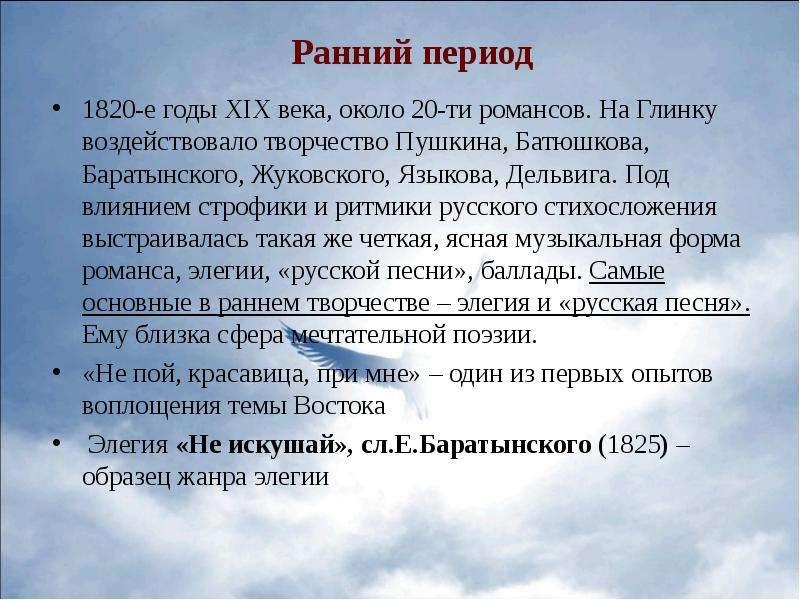 Ранний период 1820-е годы XIX века, около 20-ти романсов. На Глинку воздействовало творчество Пушкин