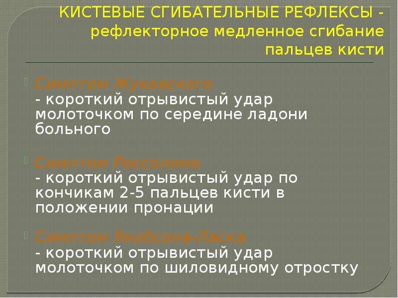 КИСТЕВЫЕ СГИБАТЕЛЬНЫЕ РЕФЛЕКСЫ - рефлекторное медленное сгибание пальцев кисти Симптом Жуковского -