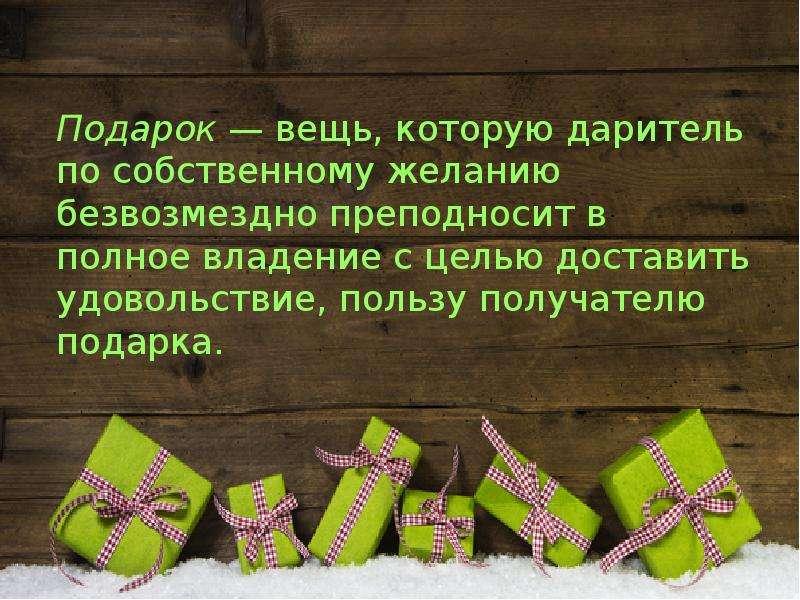 Подарок — вещь, которую даритель по собственному желанию безвозмездно преподносит в полное владение