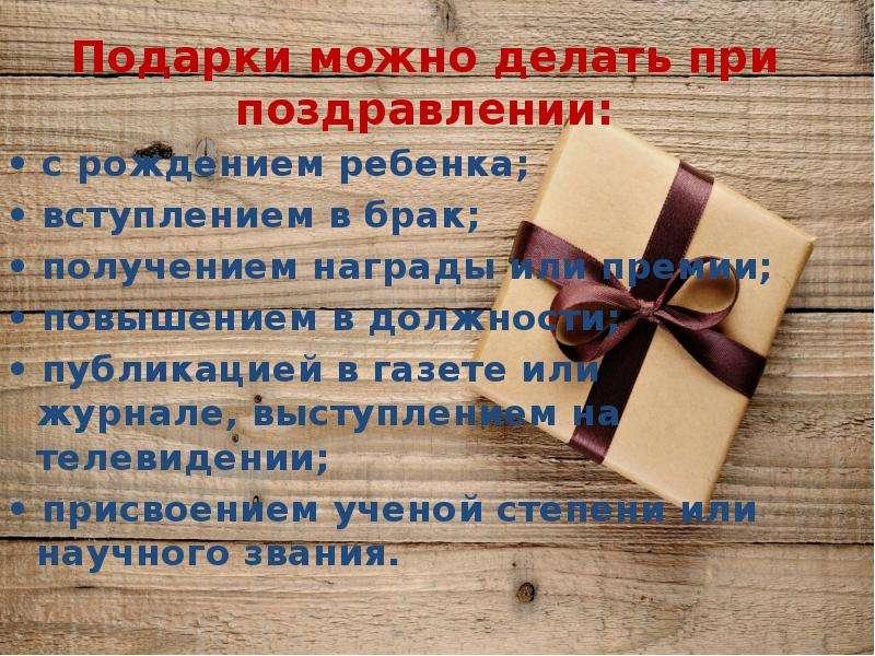Подарки можно делать при поздравлении: • с рождением ребенка; • вступлением в брак; • получением наг