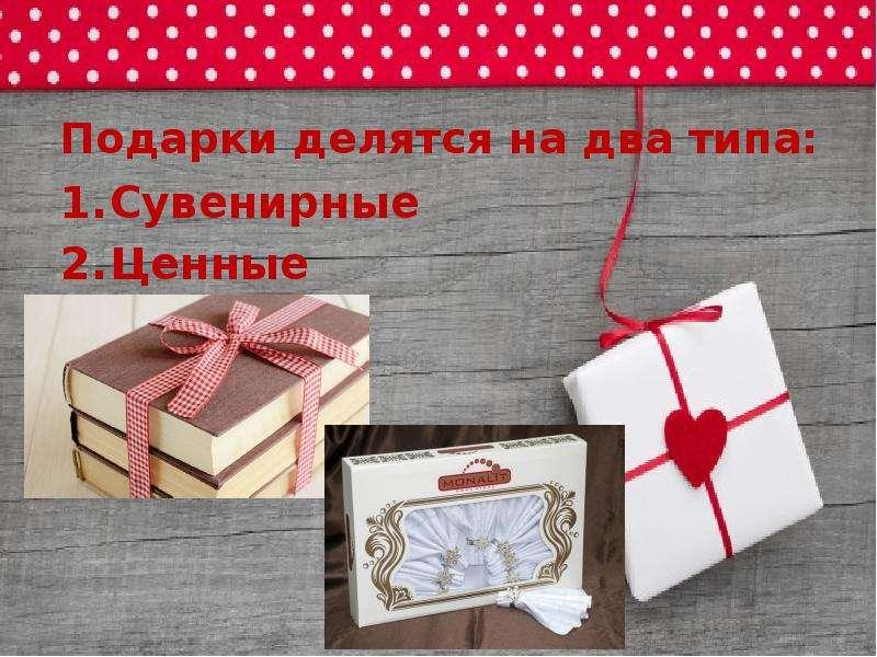 Подарки делятся на два типа: Сувенирные Ценные