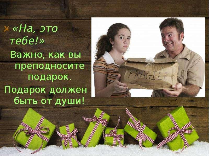 «На, это тебе!» «На, это тебе!» Важно, как вы преподносите подарок. Подарок должен быть от души!