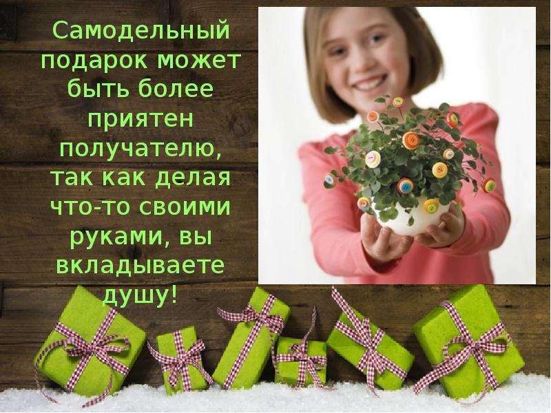 Самодельный подарок может быть более приятен получателю, так как делая что-то своими руками, вы вкла