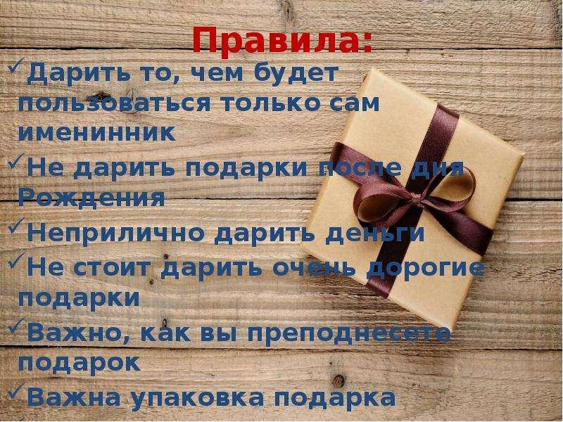Правила: Дарить то, чем будет пользоваться только сам именинник Не дарить подарки после дня Рождения