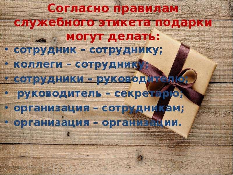 Согласно правилам служебного этикета подарки могут делать: сотрудник – сотруднику; коллеги – сотрудн