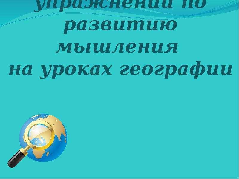 Презентация Использование упражнений по развитию мышления на уроках географии