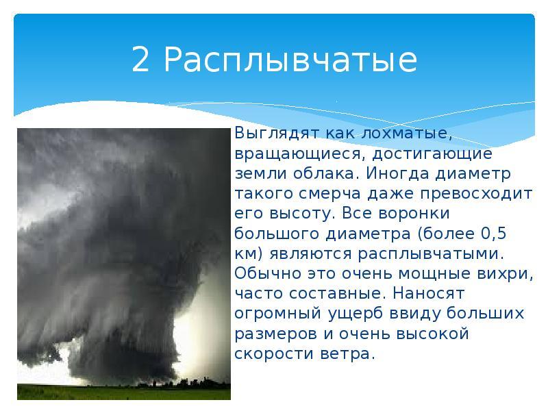 2 Расплывчатые Выглядят как лохматые, вращающиеся, достигающие земли облака. Иногда диаметр такого с