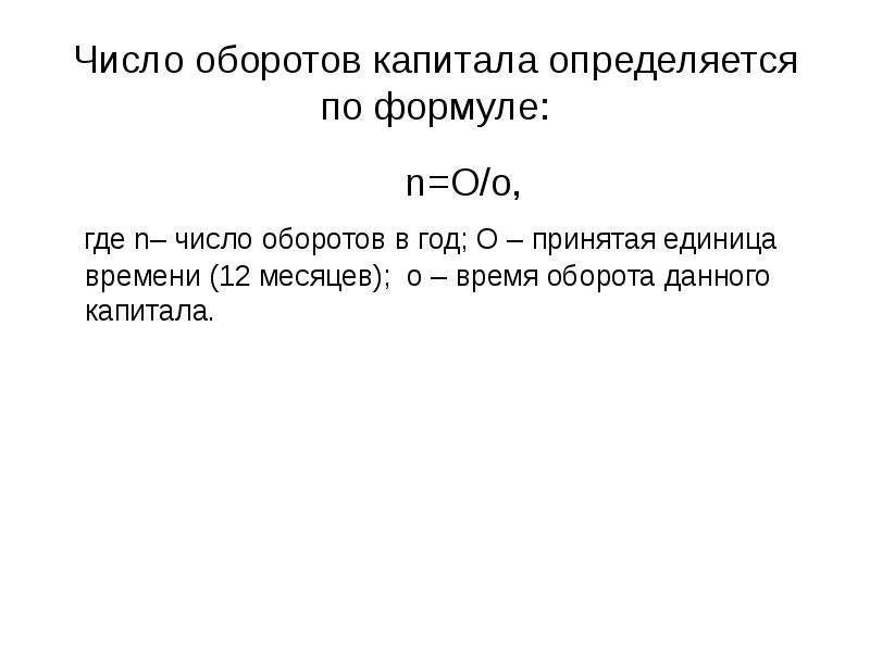 Число оборотов капитала определяется по формуле: n=O/o, где n– число оборотов в год; О – принятая ед