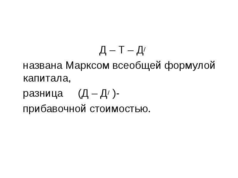 Д – Т – Д/ названа Марксом всеобщей формулой капитала, разница (Д – Д/ )- прибавочной стоимостью.