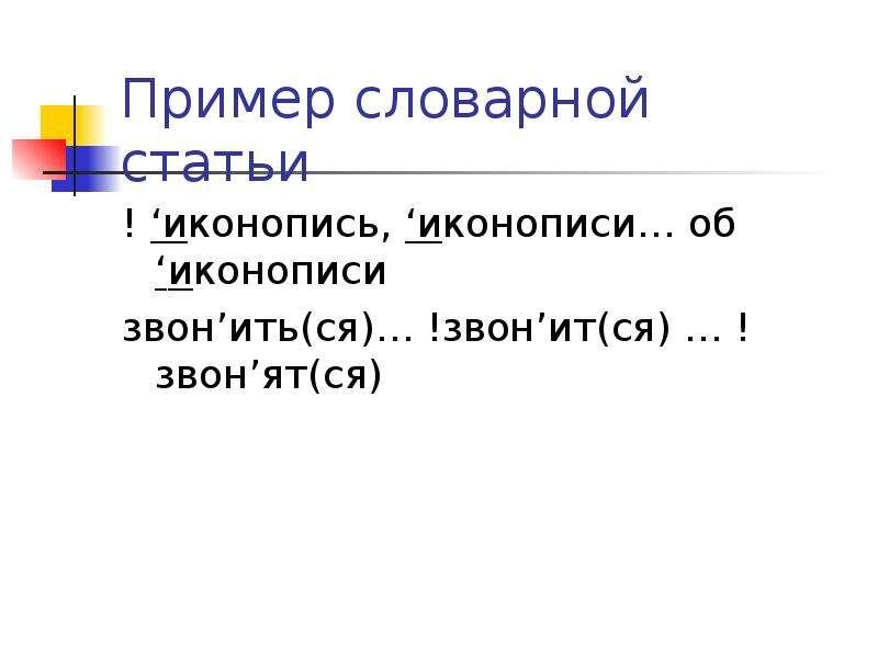 Пример словарной статьи ! 'иконопись, 'иконописи… об 'иконописи звон'ить(ся)… !звон'ит(ся) … ! звон'