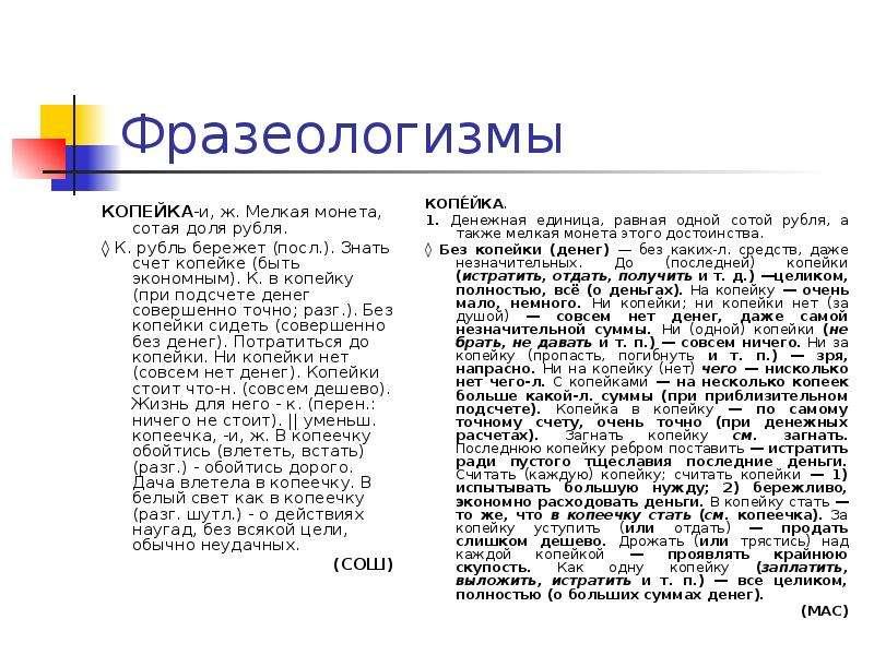 Фразеологизмы КОПЕЙКА-и, ж. Мелкая монета, сотая доля рубля. ◊ К. рубль бережет (посл. ). Знать счет