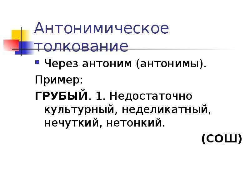 Антонимическое толкование Через антоним (антонимы). Пример: ГРУБЫЙ. 1. Недостаточно культурный, неде