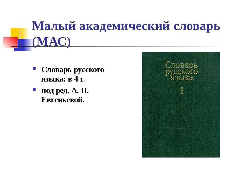 Малый академический словарь (МАС) Словарь русского языка: в 4 т. под ред. А. П. Евгеньевой.