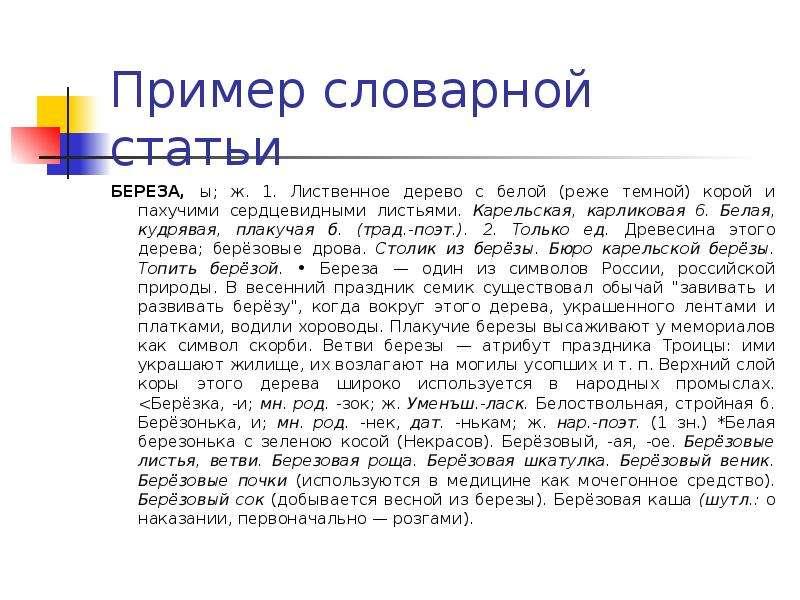 Пример словарной статьи БЕРЕЗА, ы; ж. 1. Лиственное дерево с белой (реже темной) корой и пахучими се
