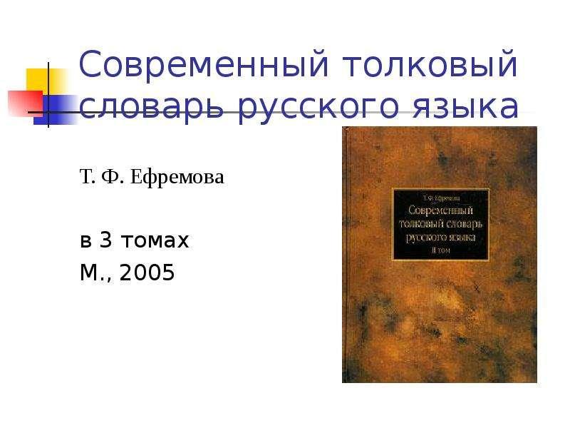 Современный толковый словарь русского языка Т. Ф. Ефремова в 3 томах М. , 2005