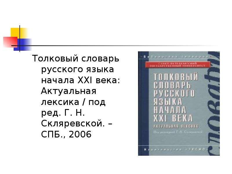 Толковый словарь русского языка начала XXI века: Актуальная лексика / под ред. Г. Н. Скляревской. –