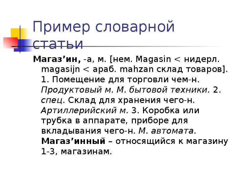 Пример словарной статьи Магаз'ин, -а, м. [нем. Magasin < нидерл. magasijn < араб. mahzan склад