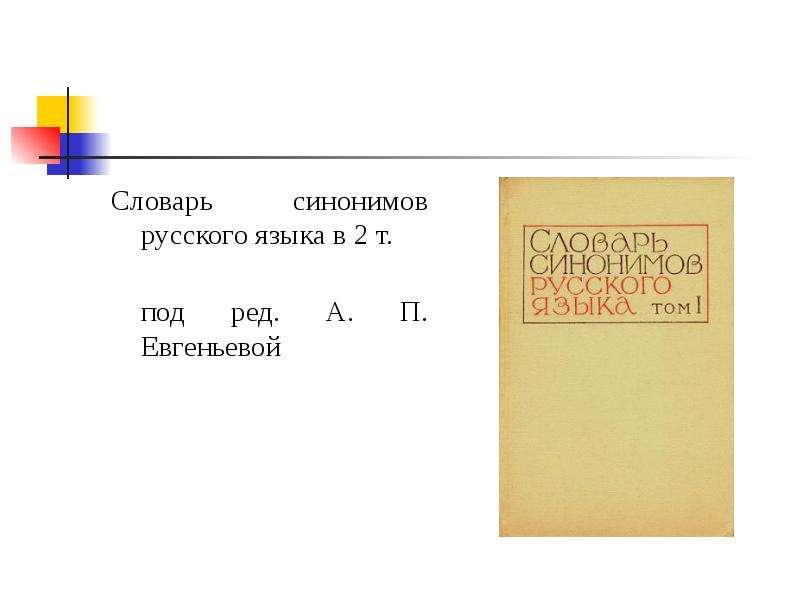 Словарь синонимов русского языка в 2 т. под ред. А. П. Евгеньевой