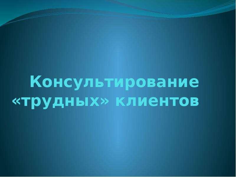 Презентация Консультирование «трудных» клиентов
