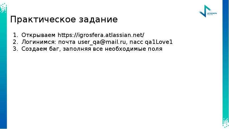 Практическое задание Открываем Логинимся: почта user_qa@mail. ru, пасс qa1Love1 Создаем баг, заполня