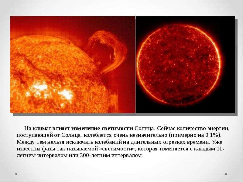 На климат влияет изменение светимости Солнца. Сейчас количество энергии, поступающей от Солнца, коле