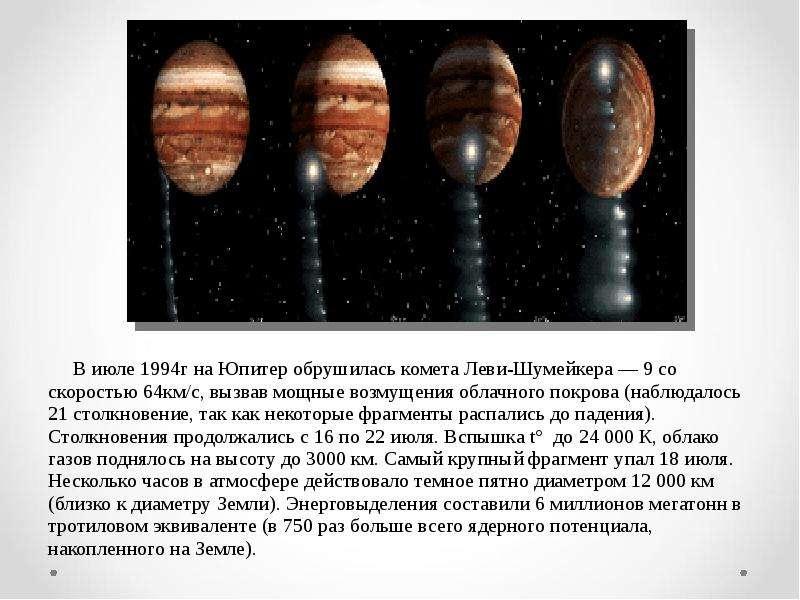 В июле 1994г на Юпитер обрушилась комета Леви-Шумейкера — 9 со скоростью 64км/с, вызвав мощные возму