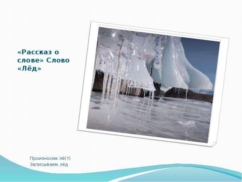 «Рассказ о слове» Слово «Лёд» Произносим лё(т) Записываем лёд