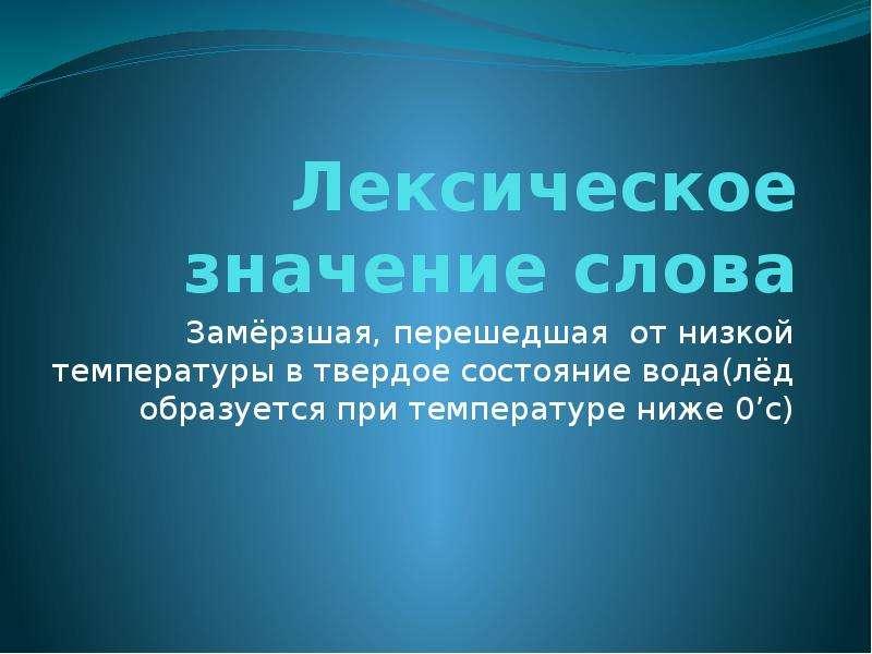 Лексическое значение слова Замёрзшая, перешедшая от низкой температуры в твердое состояние вода(лёд