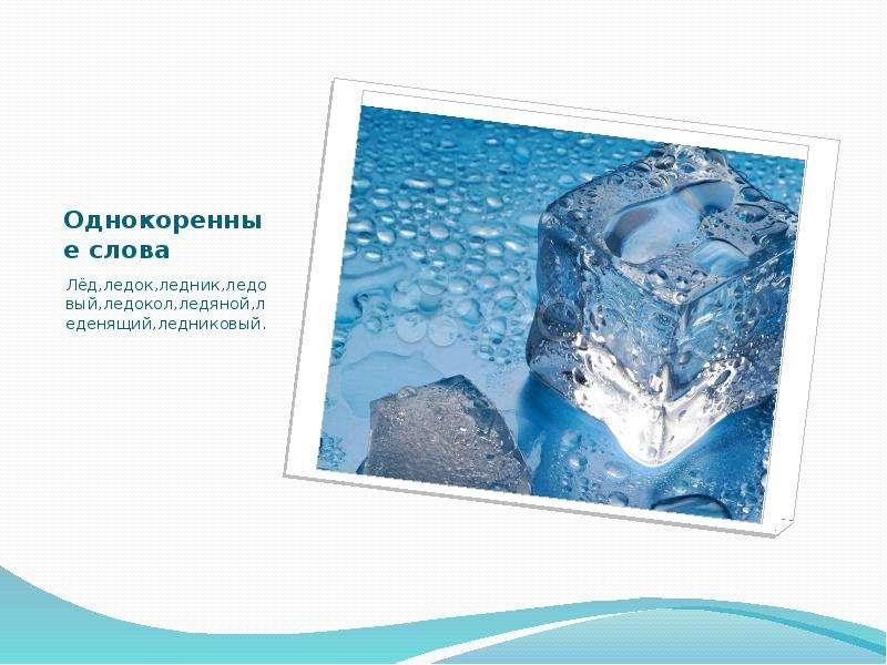 Однокоренные слова Лёд,ледок,ледник,ледовый,ледокол,ледяной,леденящий,ледниковый.