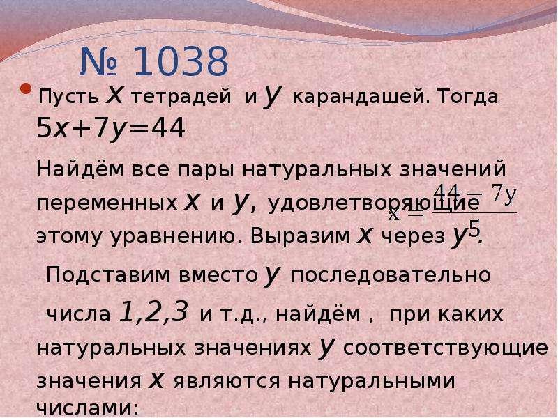 № 1038 Пусть х тетрадей и у карандашей. Тогда 5х+7у=44 Найдём все пары натуральных значений переменн