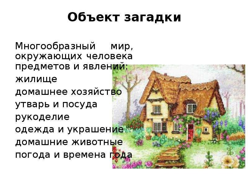 Объект загадки Многообразный мир, окружающих человека предметов и явлений: жилище домашнее хозяйство