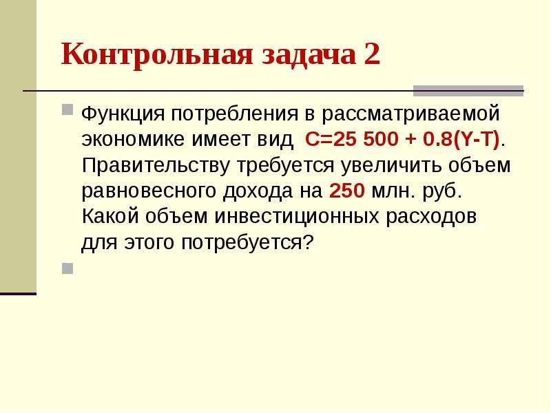 Контрольная задача 2 Функция потребления в рассматриваемой экономике имеет вид С=25 500 + 0. 8(Y-T).