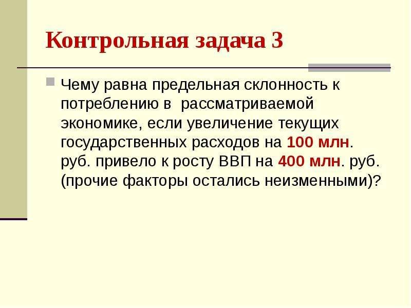 Контрольная задача 3 Чему равна предельная склонность к потреблению в рассматриваемой экономике, есл