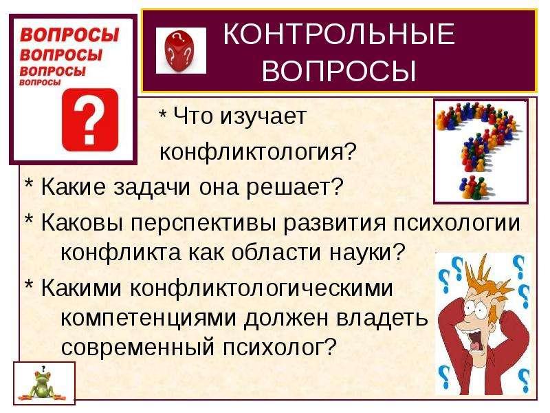 КОНТРОЛЬНЫЕ ВОПРОСЫ * Что изучает конфликтология? * Какие задачи она решает? * Каковы перспективы ра