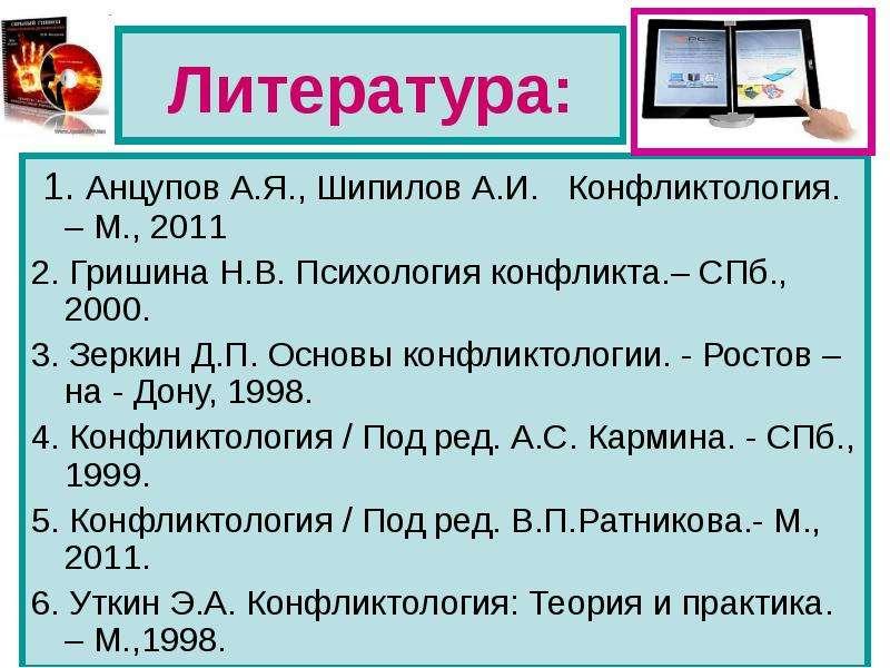 Литература: 1. Анцупов А. Я. , Шипилов А. И. Конфликтология. – М. , 2011 2. Гришина Н. В. Психология