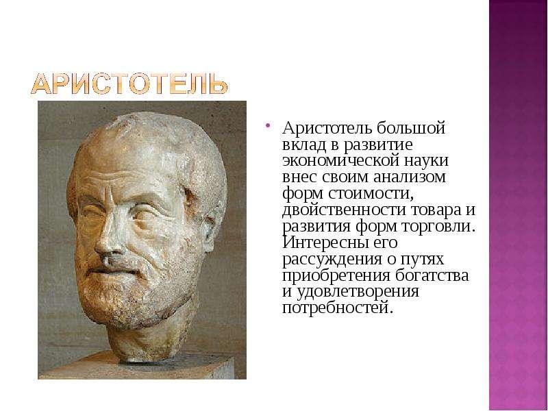 Аристотель большой вклад в развитие экономической науки внес своим анализом форм стоимости, двойстве