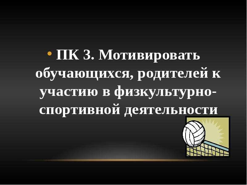 ПК 3. Мотивировать обучающихся, родителей к участию в физкультурно-спортивной деятельности ПК 3. Мот