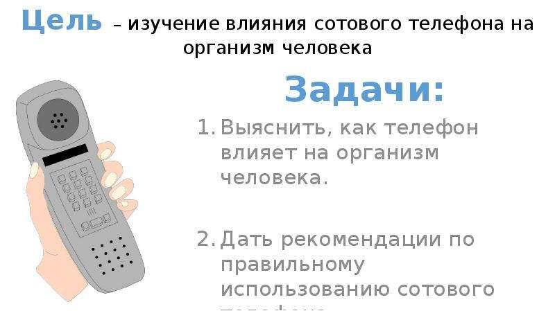 Цель – изучение влияния сотового телефона на организм человека Задачи: Выяснить, как телефон влияет