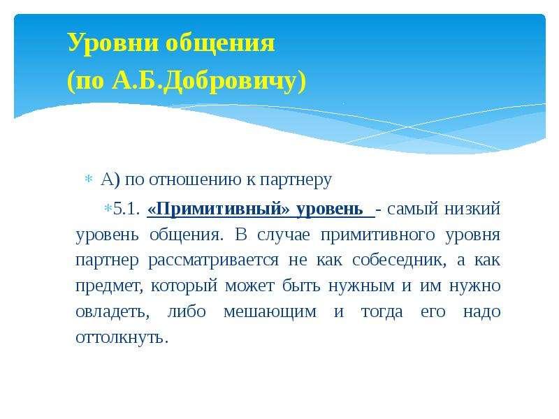 Уровни общения (по А. Б. Добровичу) А) по отношению к партнеру 5. 1. «Примитивный» уровень - самый н