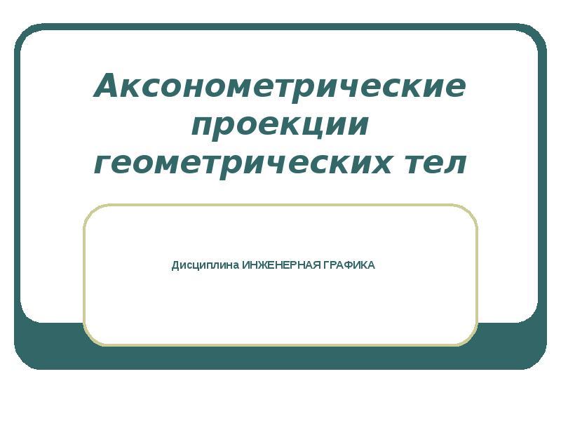 Презентация Аксонометрические проекции геометрических тел
