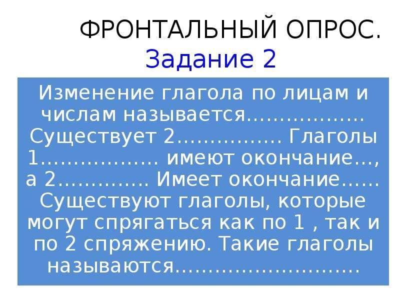 ФРОНТАЛЬНЫЙ ОПРОС. Задание 2 Изменение глагола по лицам и числам называется……………… Существует 2…………….