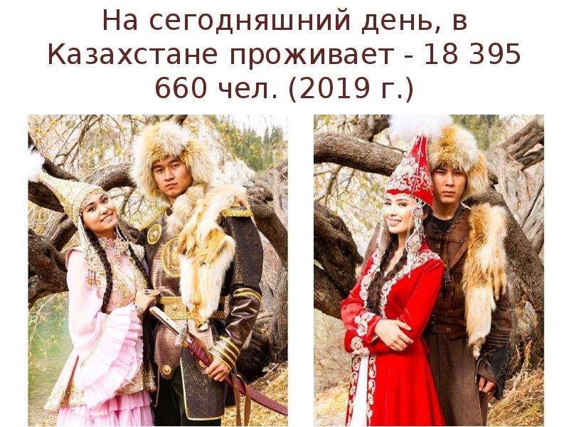 На сегодняшний день, в Казахстане проживает - 18 395 660 чел. (2019 г. )