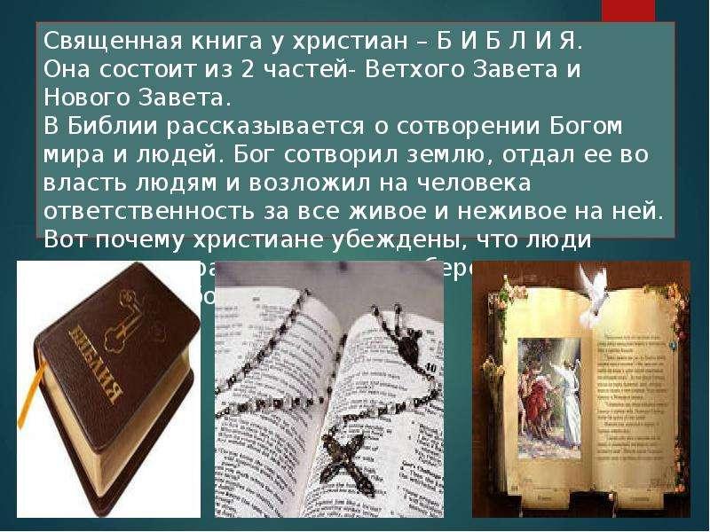 Священная книга у христиан – Б И Б Л И Я. Она состоит из 2 частей- Ветхого Завета и Нового Завета. В