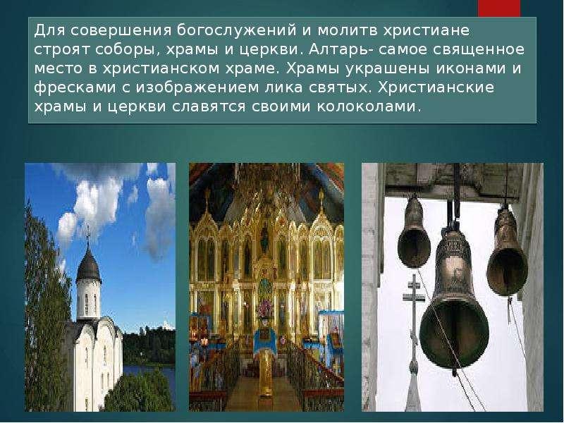 Для совершения богослужений и молитв христиане строят соборы, храмы и церкви. Алтарь- самое священно