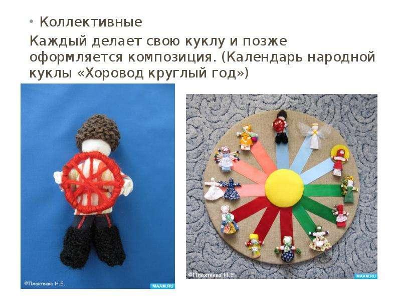 Коллективные Коллективные Каждый делает свою куклу и позже оформляется композиция. (Календарь народн
