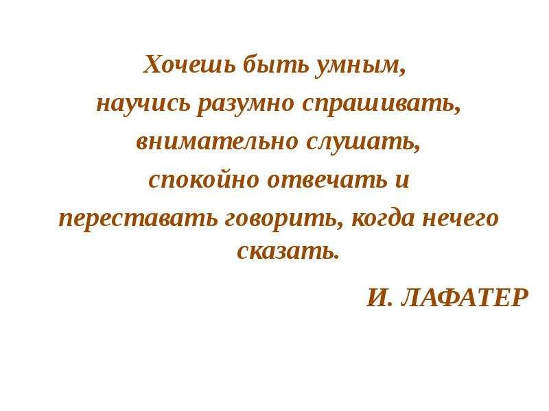 Хочешь быть умным, Хочешь быть умным, научись разумно спрашивать, внимательно слушать, спокойно отве